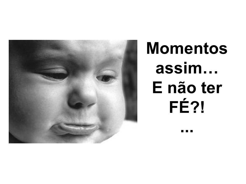 Momentos assim… E não ter FÉ ! ...
