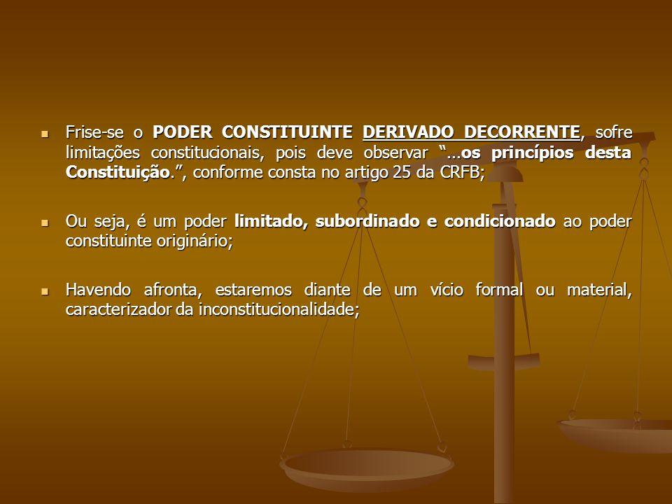 Frise-se o PODER CONSTITUINTE DERIVADO DECORRENTE, sofre limitações constitucionais, pois deve observar ...os princípios desta Constituição. , conforme consta no artigo 25 da CRFB;