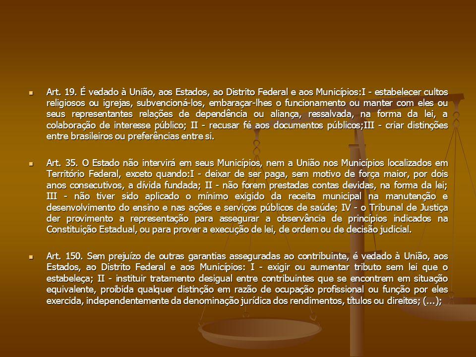 Art. 19. É vedado à União, aos Estados, ao Distrito Federal e aos Municípios:I - estabelecer cultos religiosos ou igrejas, subvencioná-los, embaraçar-lhes o funcionamento ou manter com eles ou seus representantes relações de dependência ou aliança, ressalvada, na forma da lei, a colaboração de interesse público; II - recusar fé aos documentos públicos;III - criar distinções entre brasileiros ou preferências entre si.