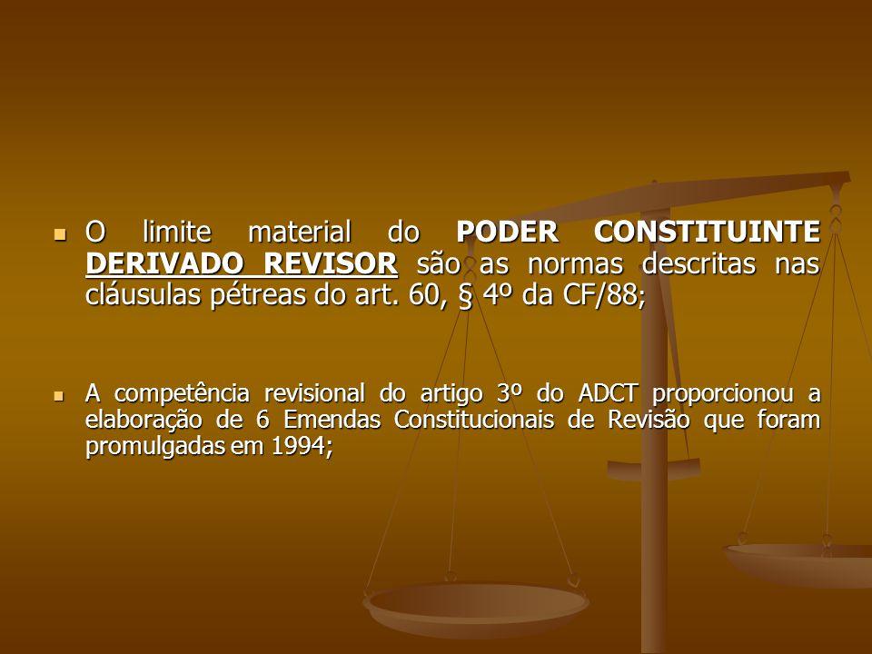 O limite material do PODER CONSTITUINTE DERIVADO REVISOR são as normas descritas nas cláusulas pétreas do art. 60, § 4º da CF/88;