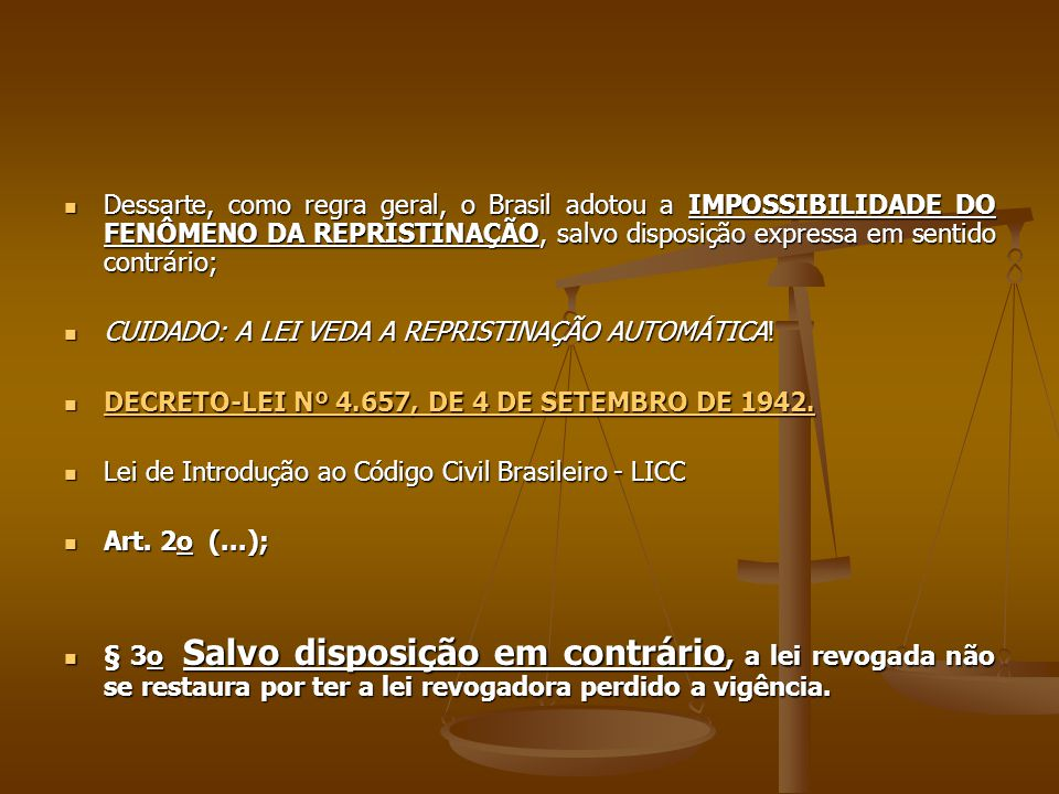 Dessarte, como regra geral, o Brasil adotou a IMPOSSIBILIDADE DO FENÔMENO DA REPRISTINAÇÃO, salvo disposição expressa em sentido contrário;