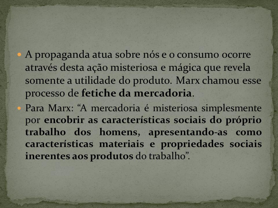A propaganda atua sobre nós e o consumo ocorre através desta ação misteriosa e mágica que revela somente a utilidade do produto. Marx chamou esse processo de fetiche da mercadoria.
