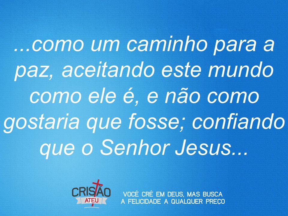 ...como um caminho para a paz, aceitando este mundo como ele é, e não como gostaria que fosse; confiando que o Senhor Jesus...