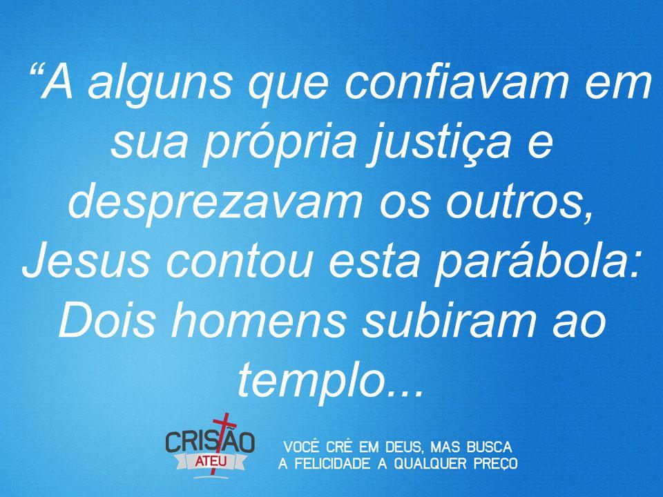A alguns que confiavam em sua própria justiça e desprezavam os outros, Jesus contou esta parábola: Dois homens subiram ao templo...