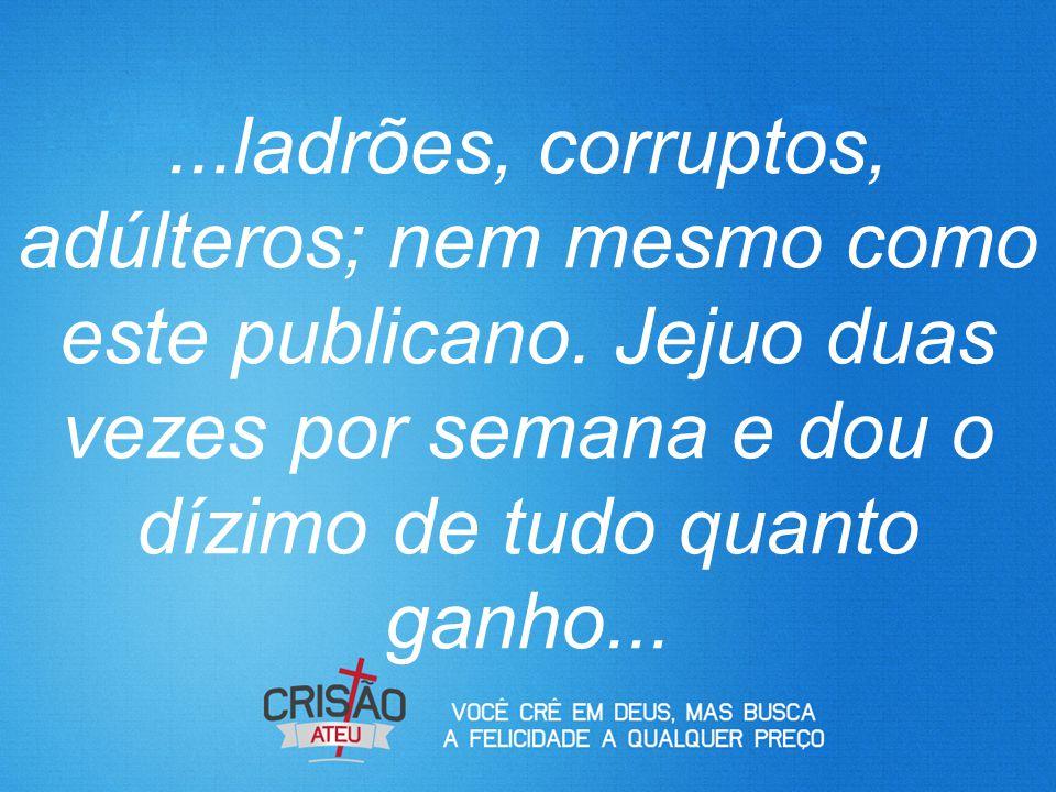 ladrões, corruptos, adúlteros; nem mesmo como este publicano