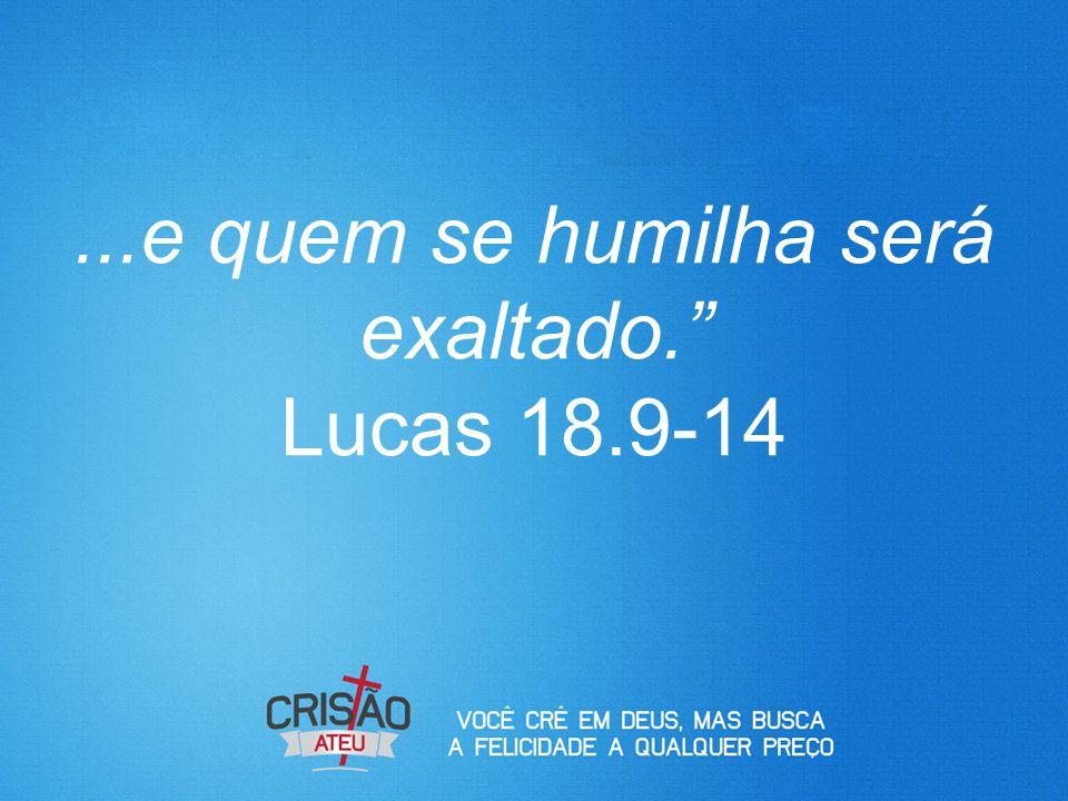...e quem se humilha será exaltado. Lucas 18.9-14