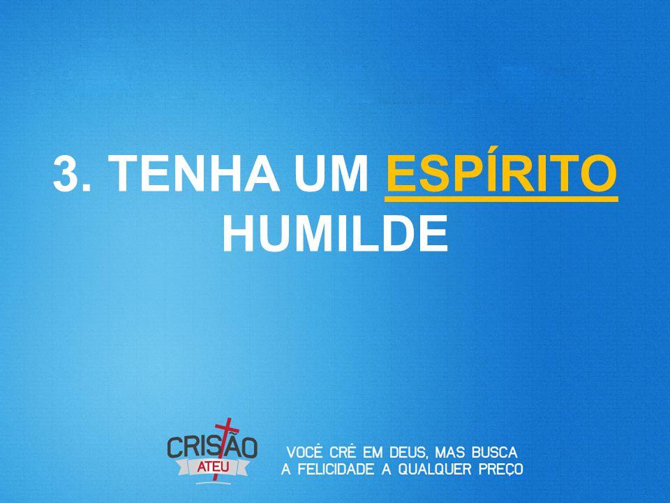 3. TENHA UM ESPÍRITO HUMILDE