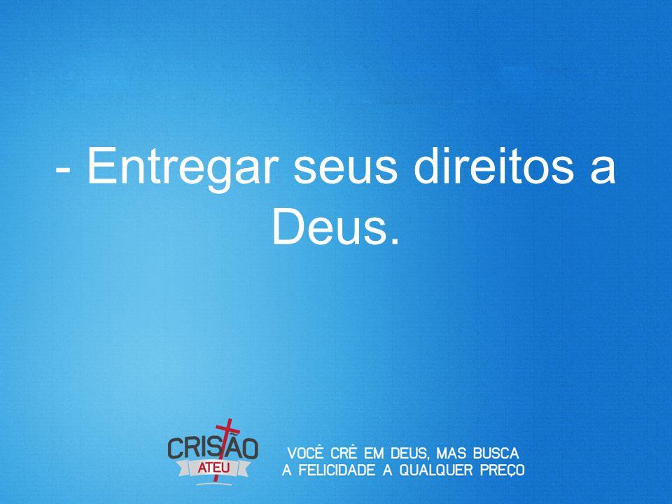 - Entregar seus direitos a Deus.