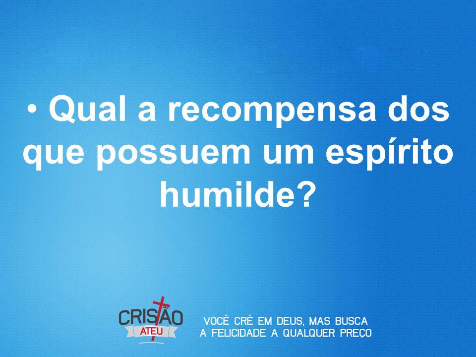 Qual a recompensa dos que possuem um espírito humilde