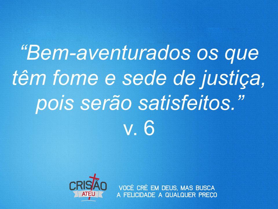 Bem-aventurados os que têm fome e sede de justiça, pois serão satisfeitos. v. 6