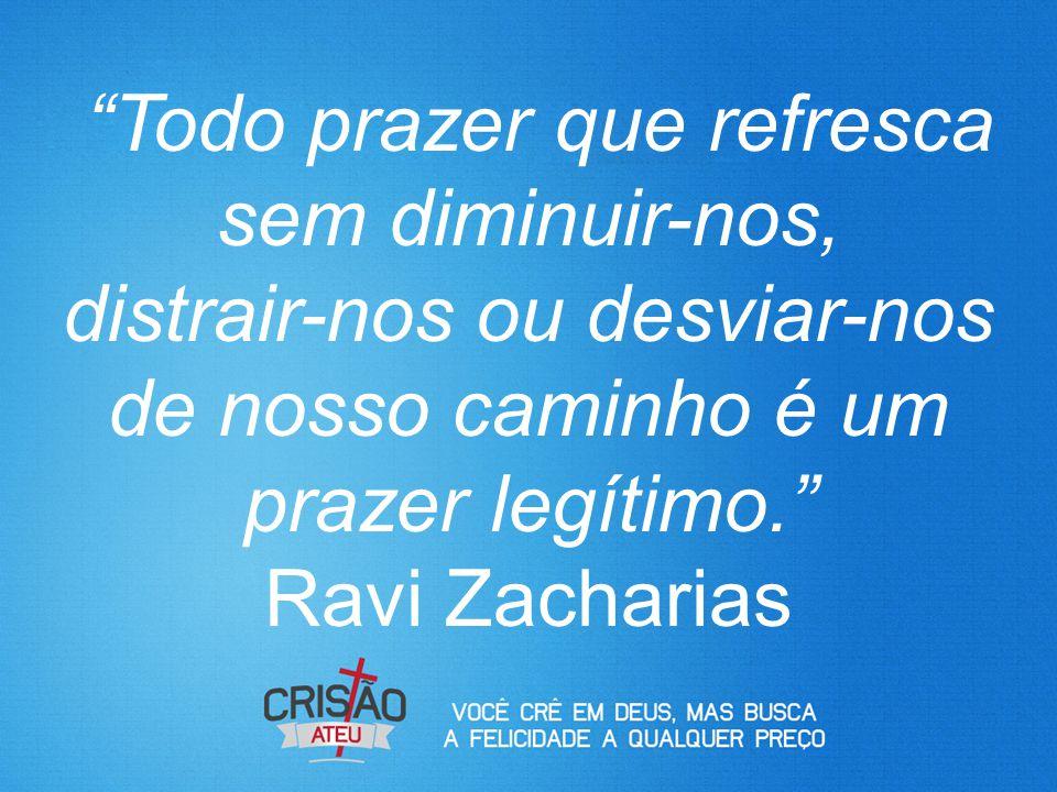 Todo prazer que refresca sem diminuir-nos, distrair-nos ou desviar-nos de nosso caminho é um prazer legítimo. Ravi Zacharias
