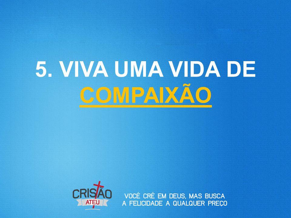 5. VIVA UMA VIDA DE COMPAIXÃO