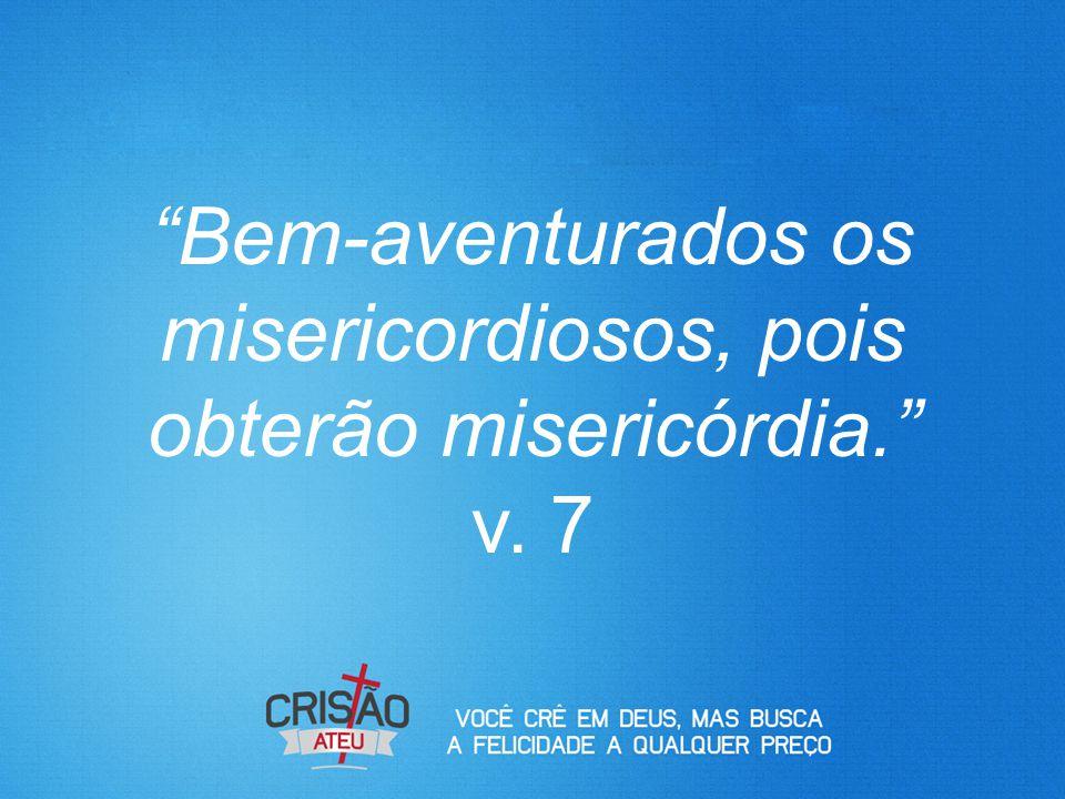 Bem-aventurados os misericordiosos, pois obterão misericórdia. v. 7