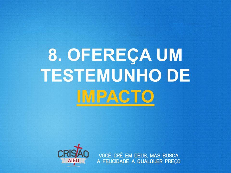 8. OFEREÇA UM TESTEMUNHO DE