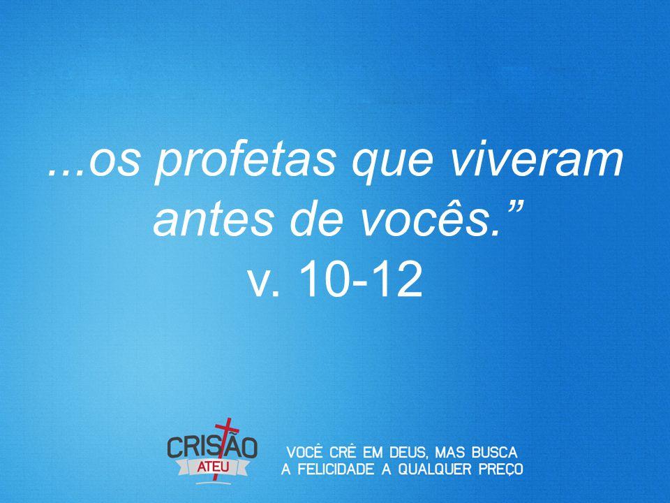 ...os profetas que viveram antes de vocês. v. 10-12