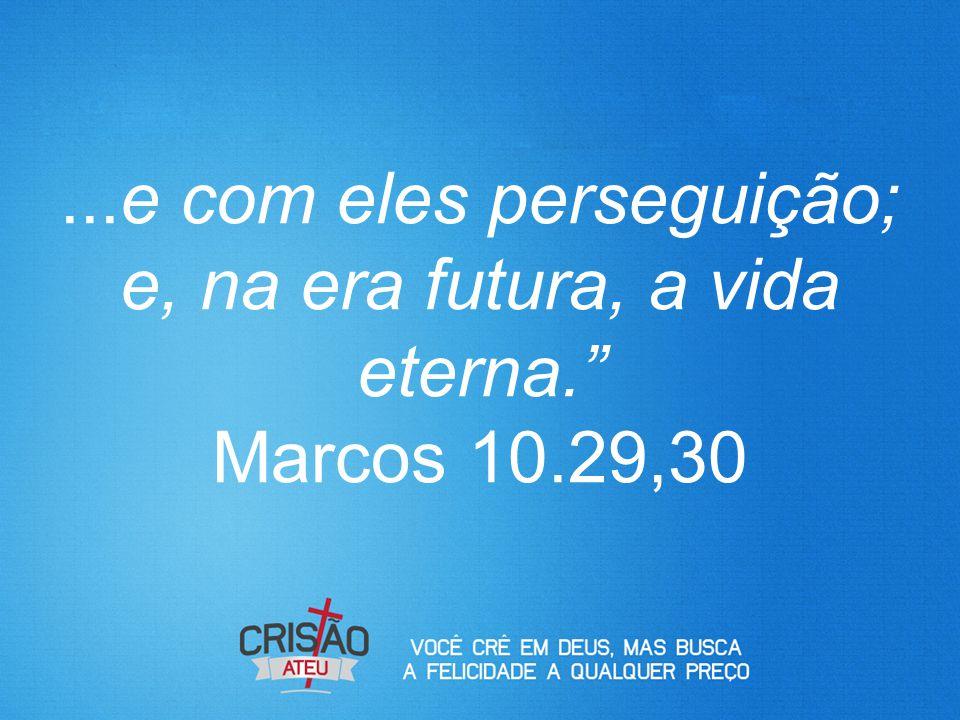 e com eles perseguição; e, na era futura, a vida eterna. Marcos 10