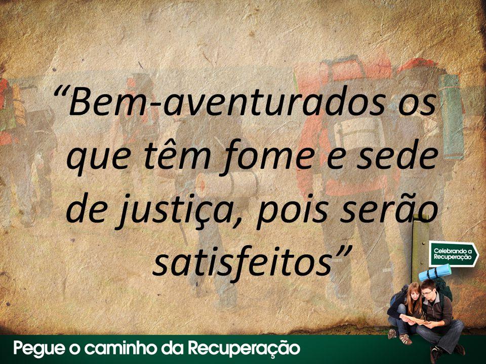 Bem-aventurados os que têm fome e sede de justiça, pois serão satisfeitos