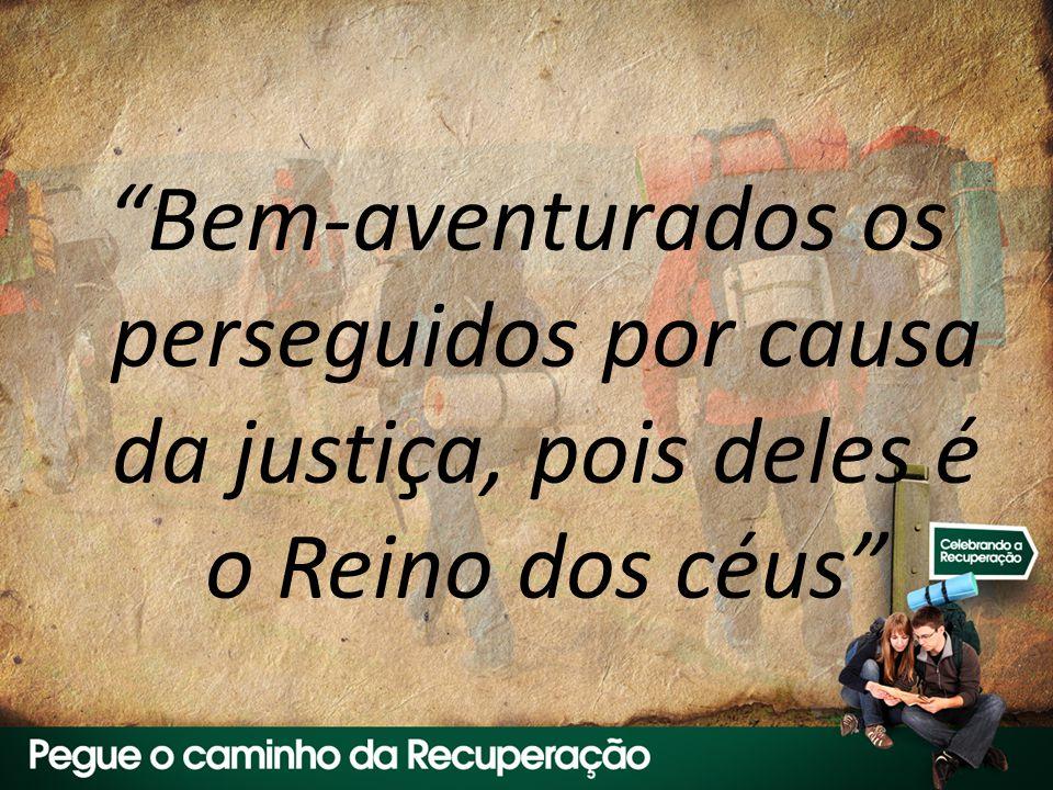 Bem-aventurados os perseguidos por causa da justiça, pois deles é o Reino dos céus