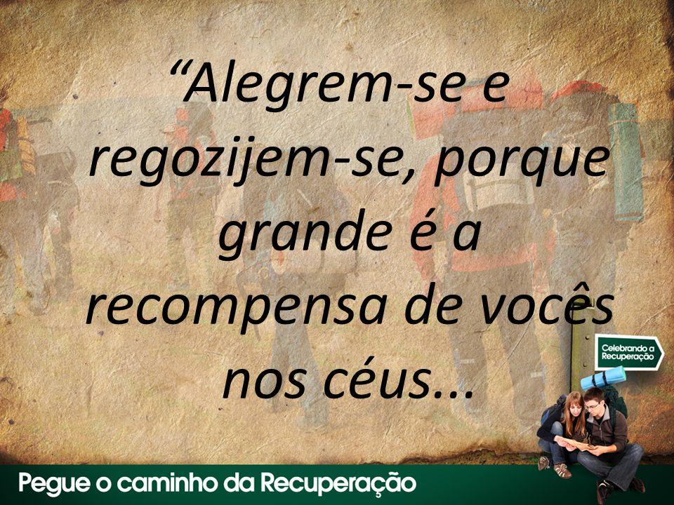 Alegrem-se e regozijem-se, porque grande é a recompensa de vocês nos céus...