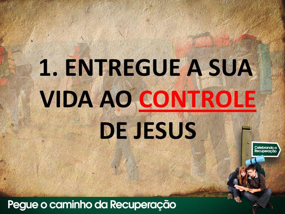 1. ENTREGUE A SUA VIDA AO CONTROLE DE JESUS