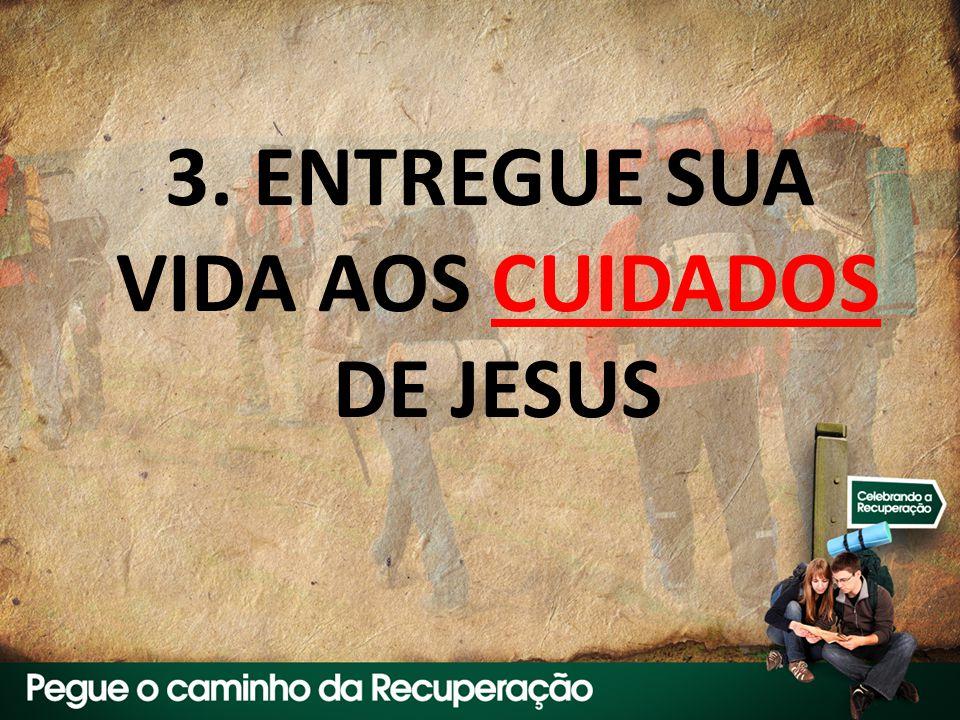 3. ENTREGUE SUA VIDA AOS CUIDADOS DE JESUS