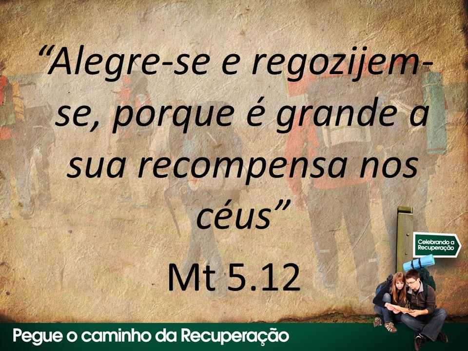 Alegre-se e regozijem-se, porque é grande a sua recompensa nos céus Mt 5.12
