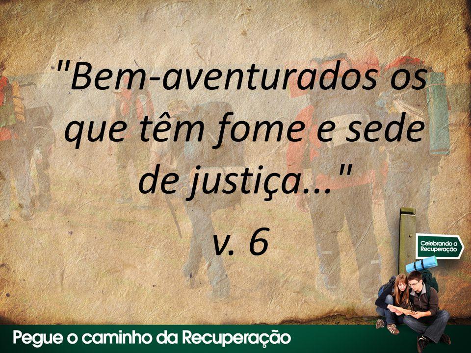 Bem-aventurados os que têm fome e sede de justiça... v. 6