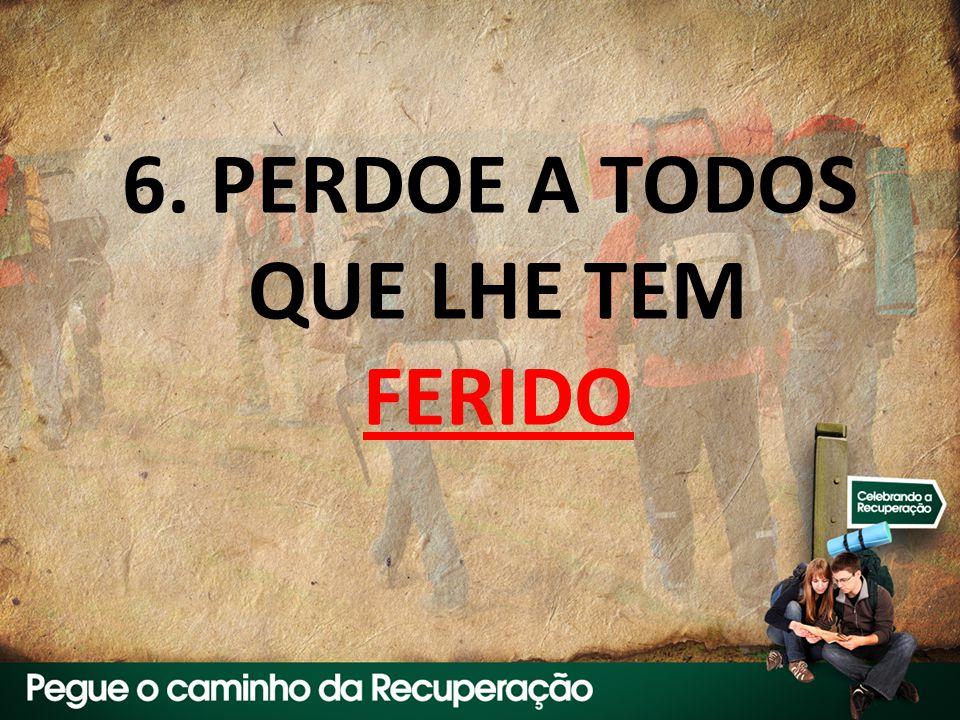 6. PERDOE A TODOS QUE LHE TEM FERIDO