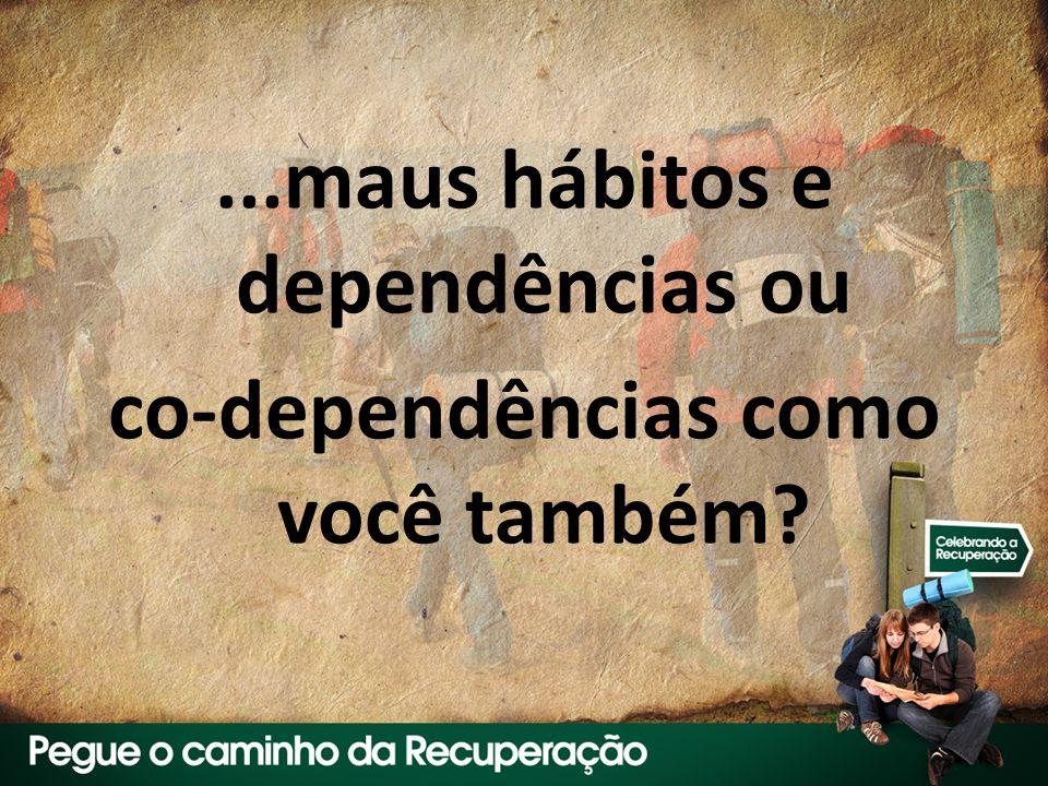 ...maus hábitos e dependências ou co-dependências como você também