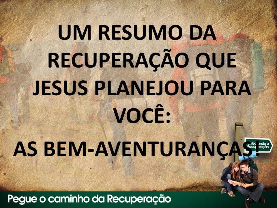 UM RESUMO DA RECUPERAÇÃO QUE JESUS PLANEJOU PARA VOCÊ: AS BEM-AVENTURANÇAS!