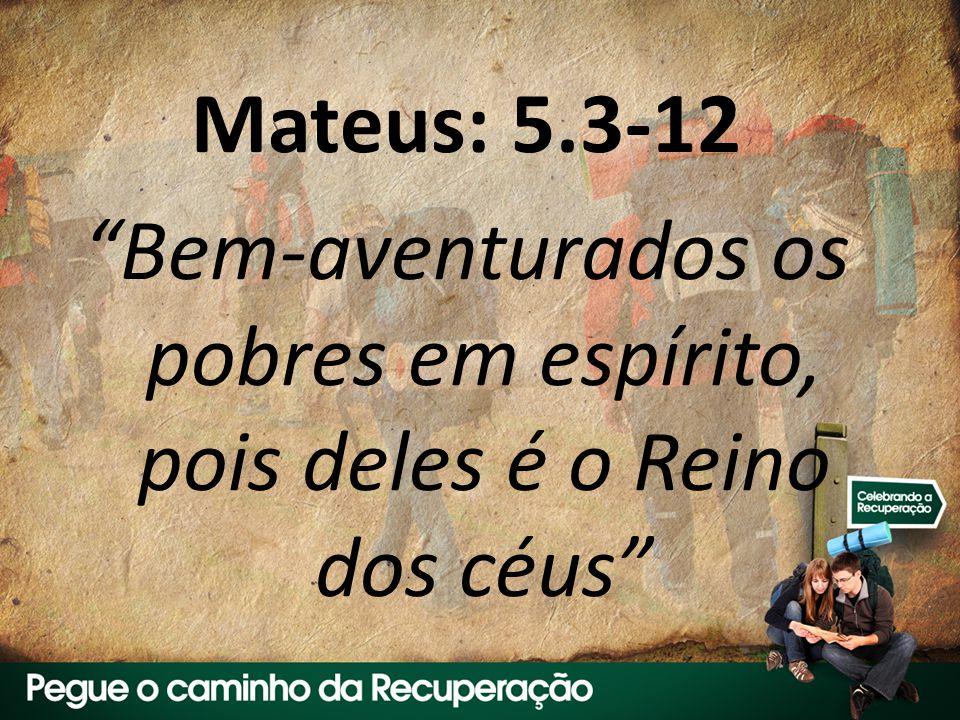Mateus: 5.3-12 Bem-aventurados os pobres em espírito, pois deles é o Reino dos céus