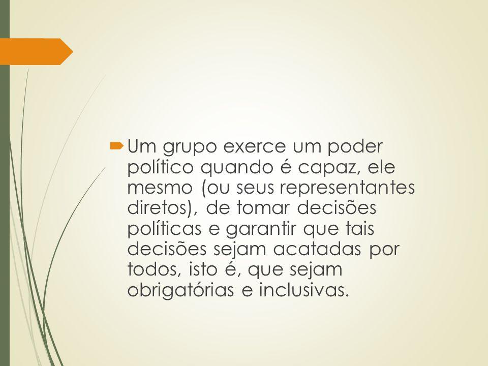 Um grupo exerce um poder político quando é capaz, ele mesmo (ou seus representantes diretos), de tomar decisões políticas e garantir que tais decisões sejam acatadas por todos, isto é, que sejam obrigatórias e inclusivas.