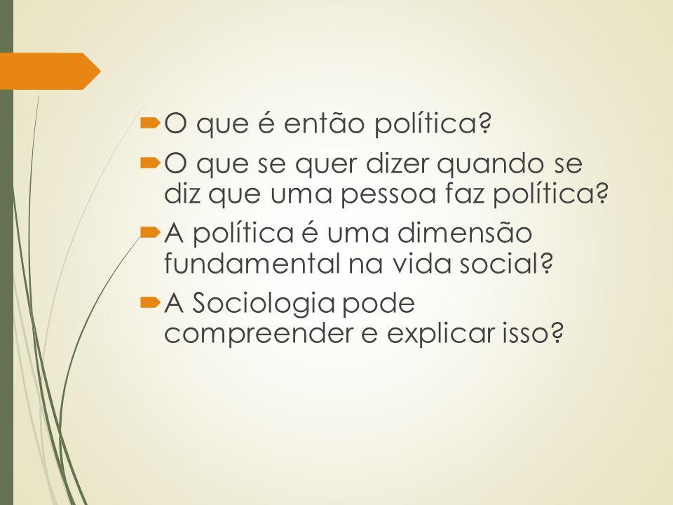 O que é então política O que se quer dizer quando se diz que uma pessoa faz política A política é uma dimensão fundamental na vida social