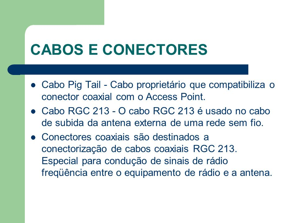 CABOS E CONECTORES Cabo Pig Tail - Cabo proprietário que compatibiliza o conector coaxial com o Access Point.