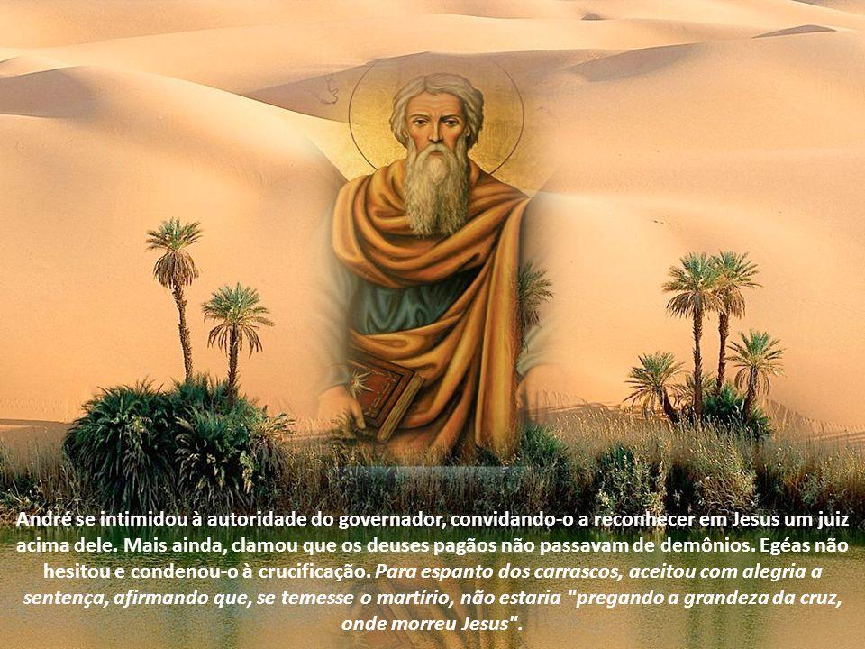 André se intimidou à autoridade do governador, convidando-o a reconhecer em Jesus um juiz acima dele. Mais ainda, clamou que os deuses pagãos não passavam de demônios. Egéas não hesitou e condenou-o à crucificação. Para espanto dos carrascos, aceitou com alegria a sentença, afirmando que, se temesse o martírio, não estaria pregando a grandeza da cruz, onde morreu Jesus .