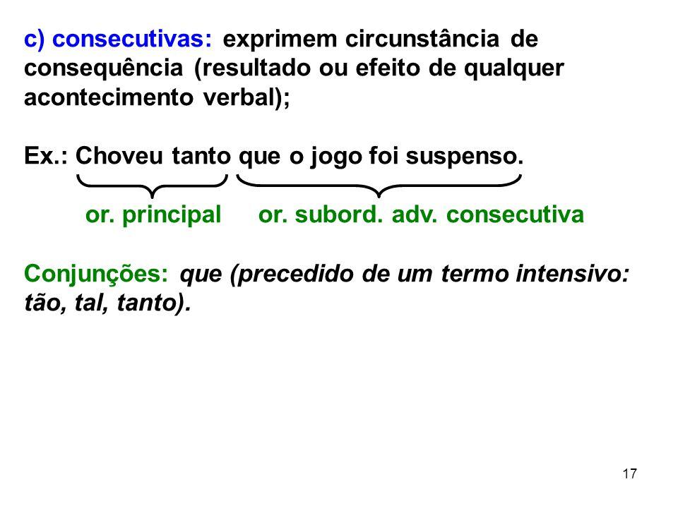 c) consecutivas: exprimem circunstância de consequência (resultado ou efeito de qualquer acontecimento verbal);