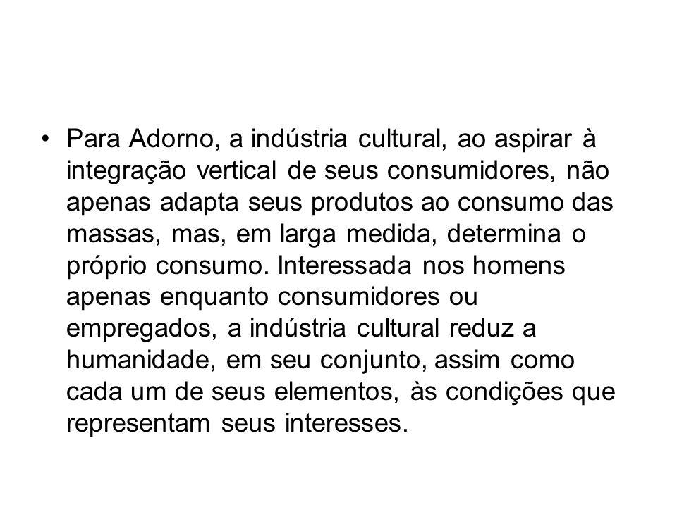 Para Adorno, a indústria cultural, ao aspirar à integração vertical de seus consumidores, não apenas adapta seus produtos ao consumo das massas, mas, em larga medida, determina o próprio consumo.