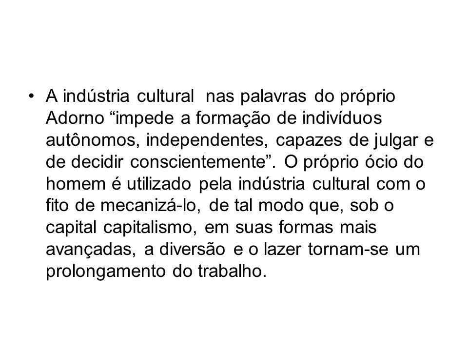 A indústria cultural nas palavras do próprio Adorno impede a formação de indivíduos autônomos, independentes, capazes de julgar e de decidir conscientemente .