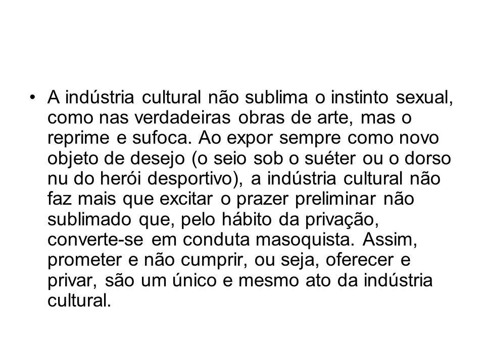 A indústria cultural não sublima o instinto sexual, como nas verdadeiras obras de arte, mas o reprime e sufoca.