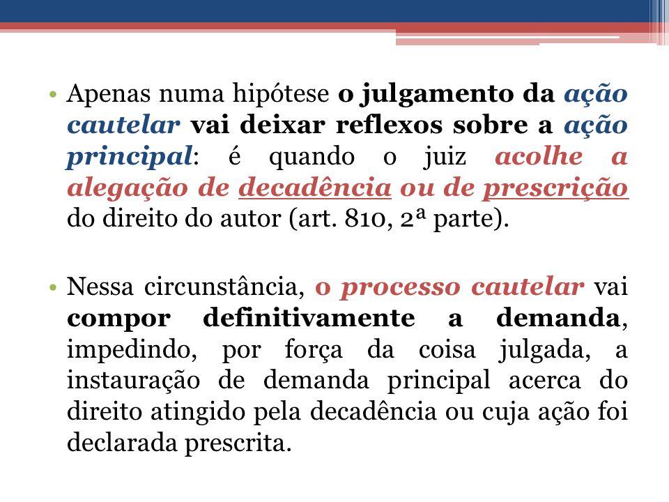 Apenas numa hipótese o julgamento da ação cautelar vai deixar reflexos sobre a ação principal: é quando o juiz acolhe a alegação de decadência ou de prescrição do direito do autor (art. 810, 2ª parte).