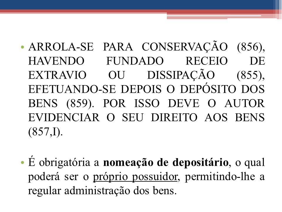 ARROLA-SE PARA CONSERVAÇÃO (856), HAVENDO FUNDADO RECEIO DE EXTRAVIO OU DISSIPAÇÃO (855), EFETUANDO-SE DEPOIS O DEPÓSITO DOS BENS (859). POR ISSO DEVE O AUTOR EVIDENCIAR O SEU DIREITO AOS BENS (857,I).