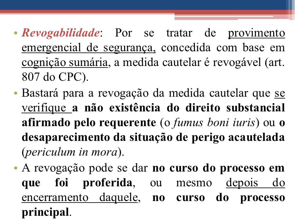 Revogabilidade: Por se tratar de provimento emergencial de segurança, concedida com base em cognição sumária, a medida cautelar é revogável (art. 807 do CPC).