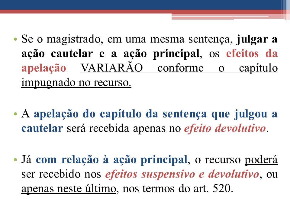Se o magistrado, em uma mesma sentença, julgar a ação cautelar e a ação principal, os efeitos da apelação VARIARÃO conforme o capítulo impugnado no recurso.