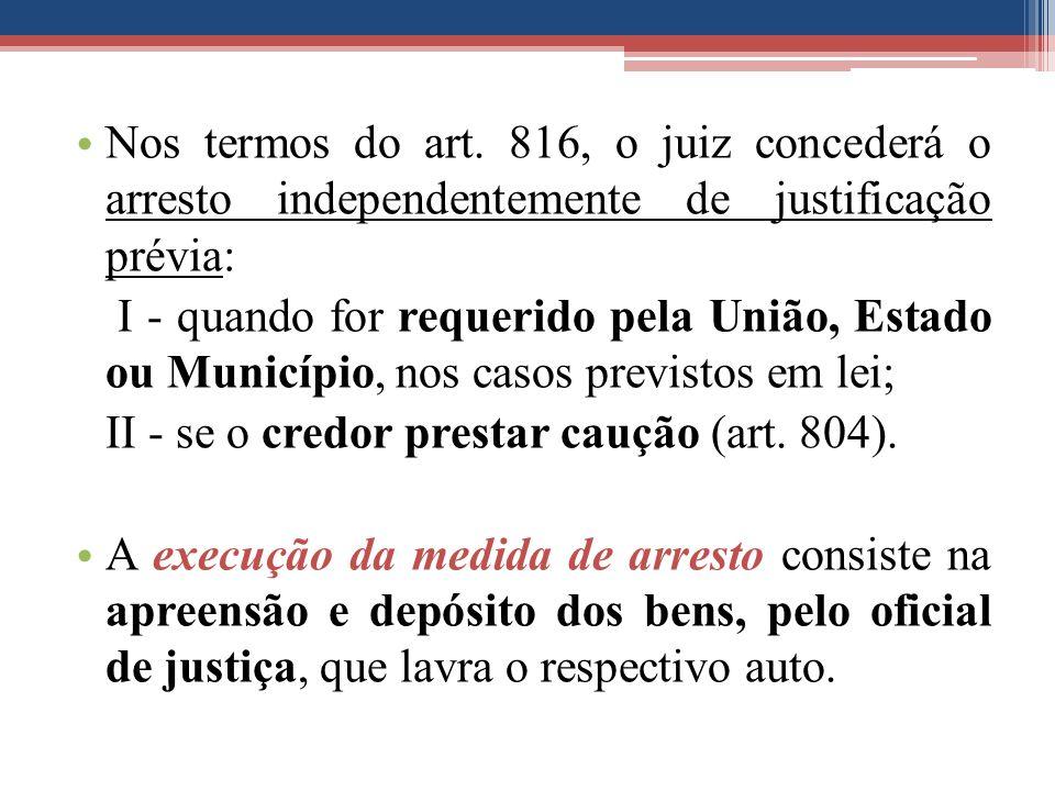 Nos termos do art. 816, o juiz concederá o arresto independentemente de justificação prévia: