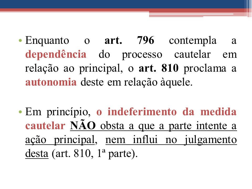 Enquanto o art. 796 contempla a dependência do processo cautelar em relação ao principal, o art. 810 proclama a autonomia deste em relação àquele.