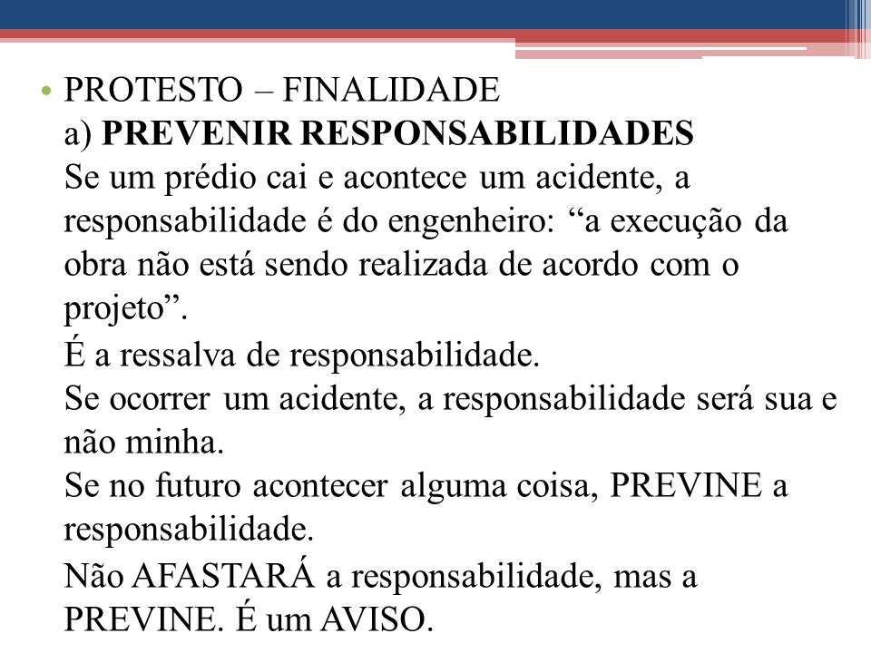 PROTESTO – FINALIDADE a) PREVENIR RESPONSABILIDADES Se um prédio cai e acontece um acidente, a responsabilidade é do engenheiro: a execução da obra não está sendo realizada de acordo com o projeto .