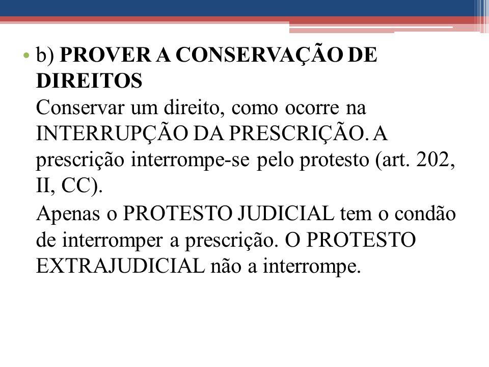 b) PROVER A CONSERVAÇÃO DE DIREITOS Conservar um direito, como ocorre na INTERRUPÇÃO DA PRESCRIÇÃO. A prescrição interrompe-se pelo protesto (art. 202, II, CC).