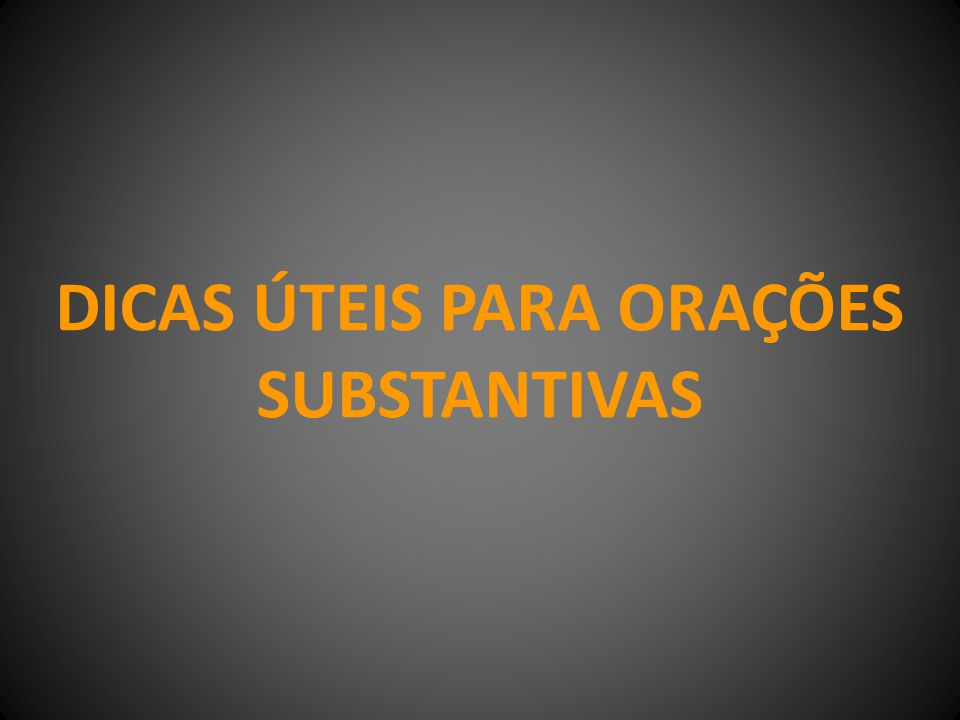 DICAS ÚTEIS PARA ORAÇÕES SUBSTANTIVAS