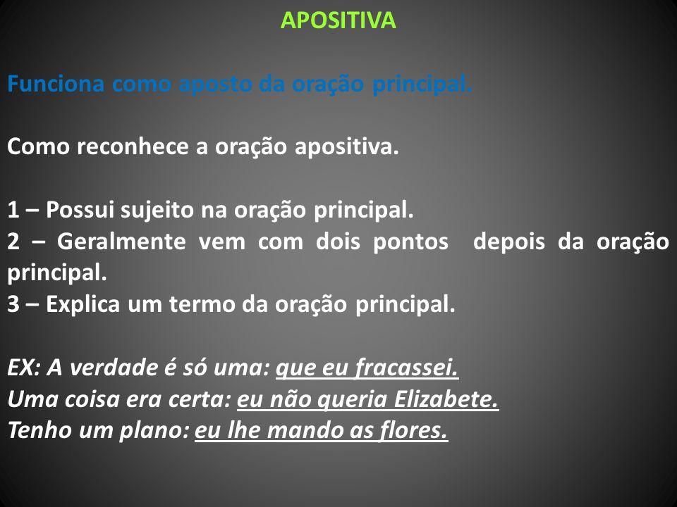 APOSITIVA Funciona como aposto da oração principal. Como reconhece a oração apositiva. 1 – Possui sujeito na oração principal.