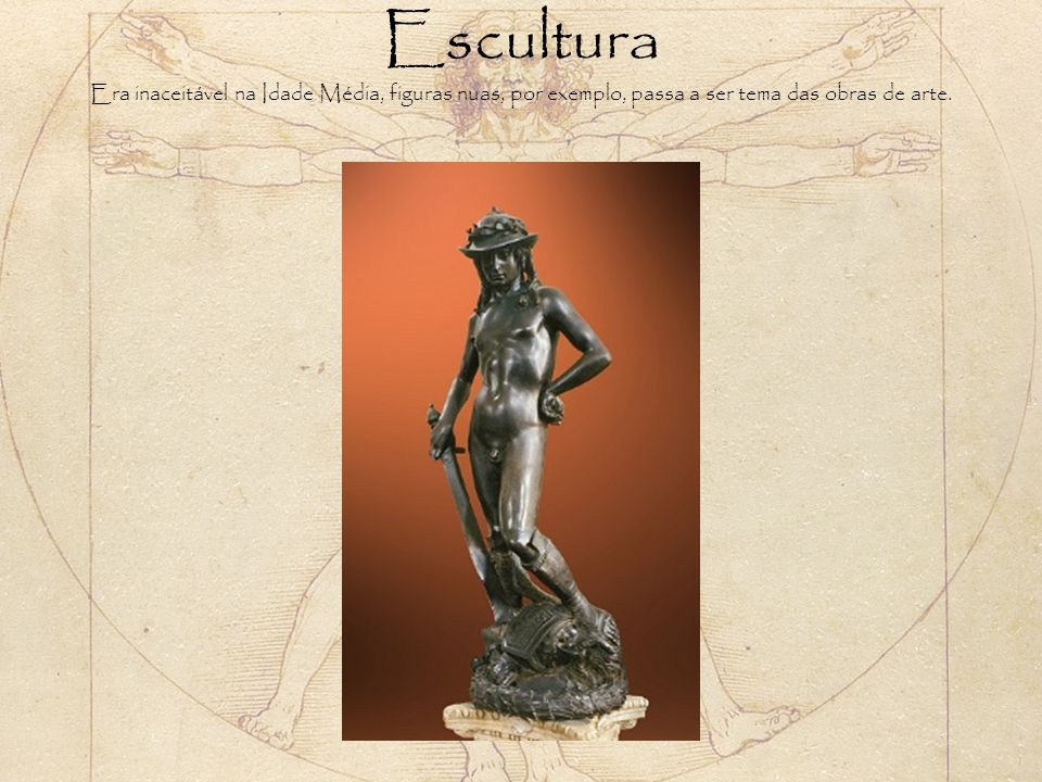 Escultura Era inaceitável na Idade Média, figuras nuas, por exemplo, passa a ser tema das obras de arte.